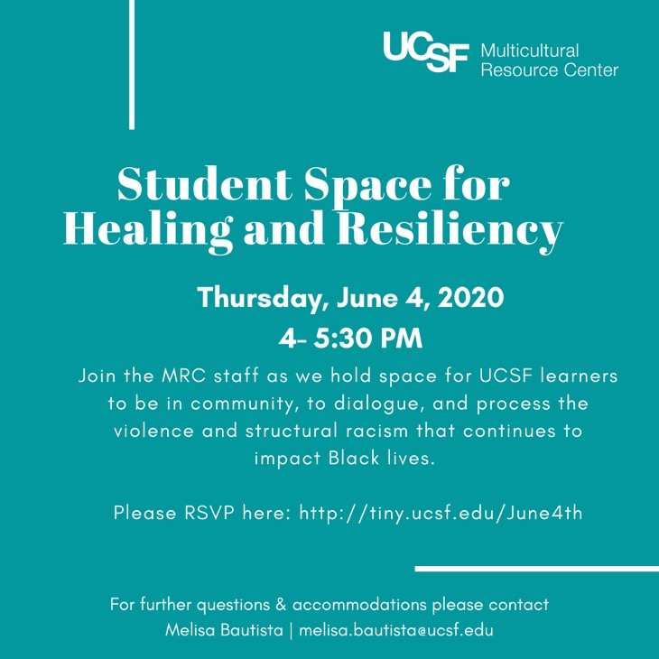 Student Space: Healing and Resiliency: Join the MRC staff as we hold space for UCSF learners to be in community, to dialogue, to listen, and process the hxstorical and continuous violence and structural racism that continues to impact Black lives and bodies. June 4th 4:00 - 5:30 PM on Zoom. RSVP at tiny.ucsf.edu/June4th. For questions and accommodations, contact melisa.bautista@ucsf.edu.