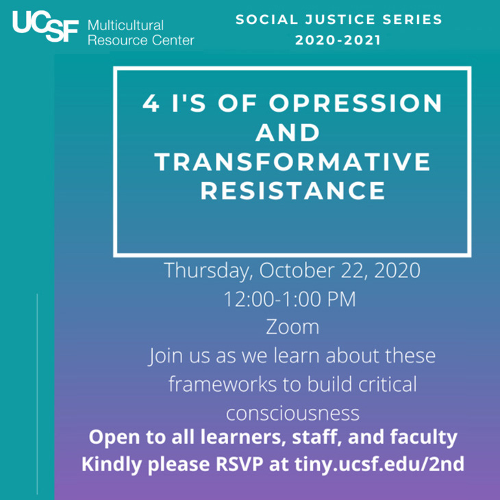 4 I's of Oppression and Transformative Resistance. Thrurs, October 22, 2020, 12:00 - 1:00 pm on Zoom. Learn about about frameworks that can guide and deepen our critical consciousness and analysis on various systems of oppression. Open to all LEarners, Faculty, and Staff. RSVP