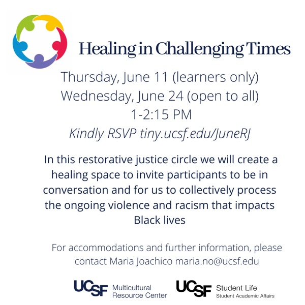 Healing in Challenging Times: Restorative Justice Circle: Be in conversation to collectively process the ongoing violence and structural racism impacting Black lives. June 11th (learners only) and June 24th (UCSF Community), 1:00 - 2:15 PM on Zoom. RSVP at tiny.ucsf.edu/JuneRJ. For questions and accommodations, contact melisa.bautista@ucsf.edu.