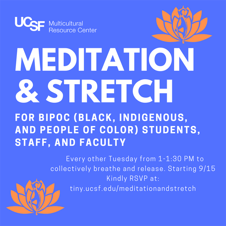 MRC presents: Meditation & Stretch for BIPOC (Black, Indigenous, and People of Color) students, staff, and faculty every other Tuesday from 1-1:30 pm to collectively breath and release. Kindly RSVP at tiny.ucsf.edu/meditationandstretch