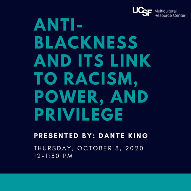 Anti-blackness and its link to racism, power, and privilege. Presented by Dante King, Thursday, October 8, 2020, 12 - 1:30 pm
