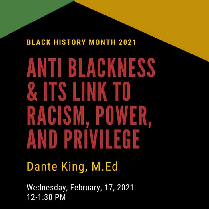 Black History Month: Anti-Blackness & It's Roots to Racism, Power & Priviledge, by Dante King, M.Ed, Wed. Feb, 17th, Noon to 1:30 pm