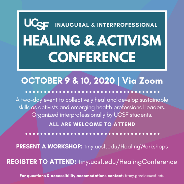 UCSF Healing & Activism Conference: Oct 9 & 10, via Zoom. A 2-day event to collectively heal & develop sustainable skills as activists & emerging health professional leaders. Organized interprofessionally by UCSF students. All are welcome to attend. Present a workshop: tiny.ucsf.edu/HealingWorkshops, Register to attend: tiny.ucsf.edu/HealingConference. For questions & accessibility accomodations contact: tracy.garcia@ucsf.edu
