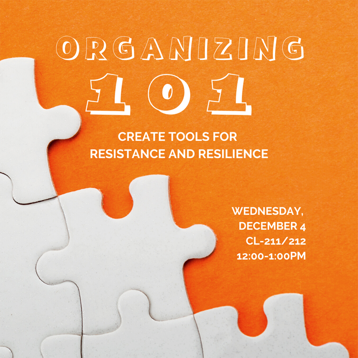 Organizing 101: Create tools for resistance and resilience. Wednesday, December 4, CL-211/212 12:00=1:00 PM.