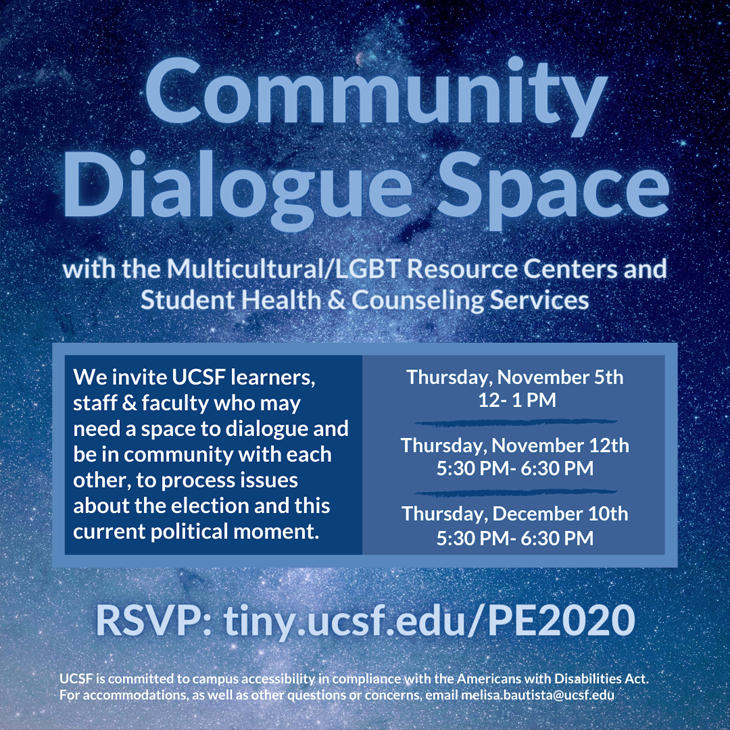 Post-election Community Dialog Space: MRC & Student Health Counceling invite learners, staff, and faculty who may need a space to dialogue and be in community with each other, to process issues about the election and this curent political moment. Nov. 5, noon - 1pm, Nov. 12, 5:50 - 6:30pm, Dec. 10, 5:50 - 6:30pm. RSVP: tiny.ucsf.edu/PE2020