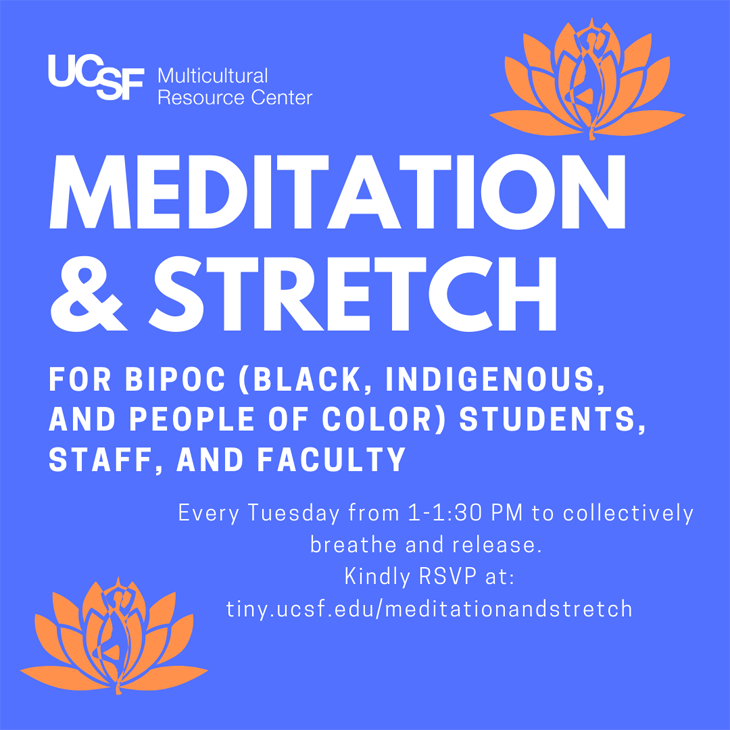 MRC presents: Meditation & Stretch for BIPOC (Black, Indigenous, and People of Color) students, staff, and faculty every Tuesday from 1-1:30 pm to collectively breath and release. Kindly RSVP at tiny.ucsf.edu/meditationandstretch