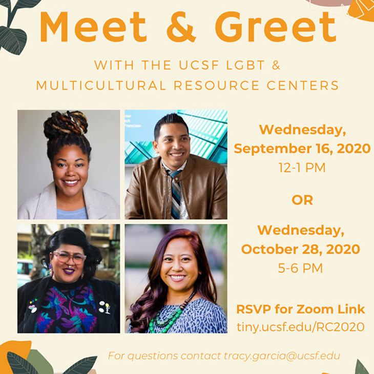 Meet & Greet: LGBT & Multicultural Resource Center. Wednesday, September 16, 2020 (12- 1 PM) OR Wednesday, October 28, 2020 (5-6 PM). REVP for Zoom link: tiny.ucsf.edu/RC2020. For questions, contact email tracy.garcia@ucsf.edu